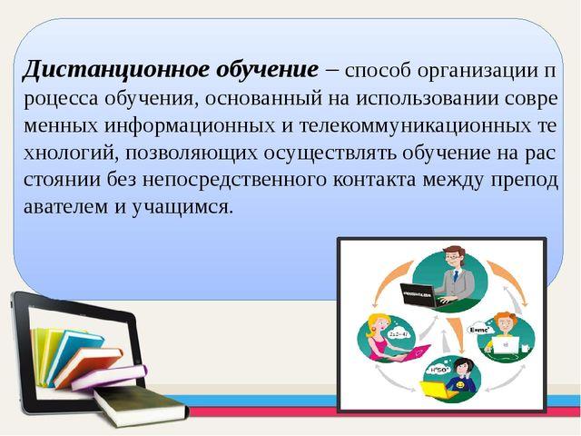 Дистанционное обучение– способ организации процесса обучения, основанны...