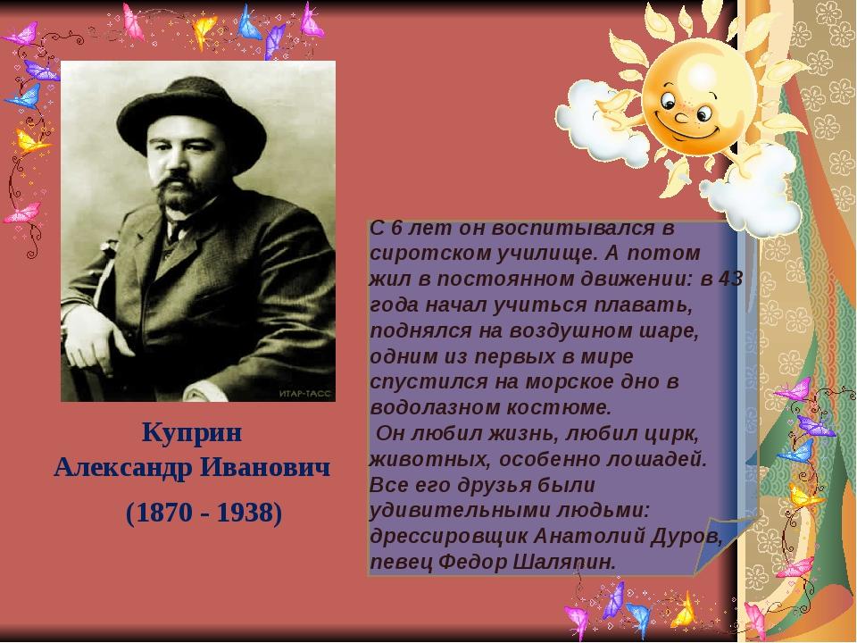 Куприн Александр Иванович (1870 - 1938) С 6 лет он воспитывался в сиротском...