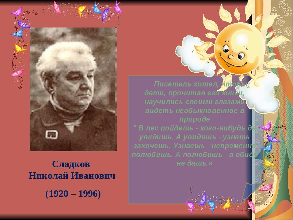 Сладков Николай Иванович (1920 – 1996)  Писатель хотел, чтобы дети, про...