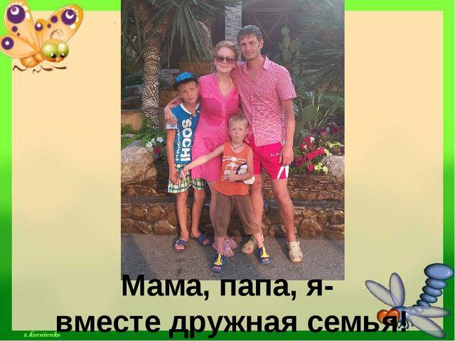 Мама, папа, я- вместе дружная семья!