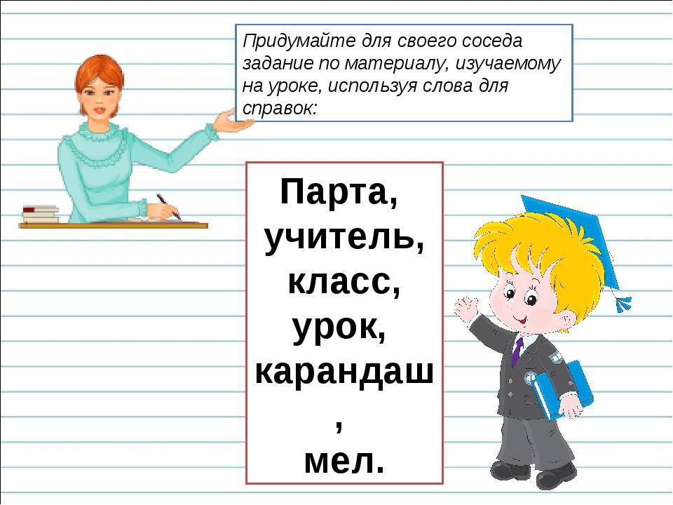 Парта, учитель, класс, урок, карандаш, мел. Придумайте для своего соседа зада...