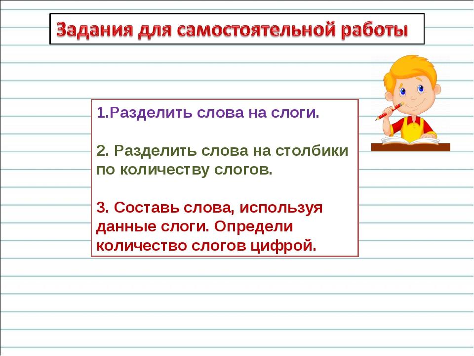 1.Разделить слова на слоги. 2. Разделить слова на столбики по количеству слог...