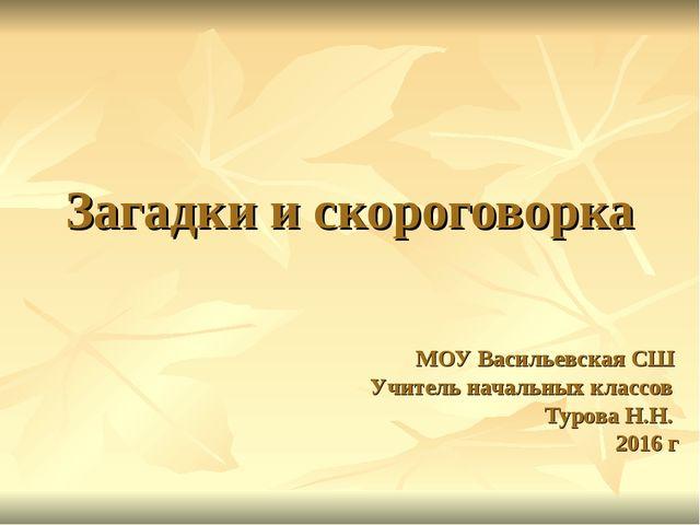 Загадки и скороговорка МОУ Васильевская СШ Учитель начальных классов Турова Н...
