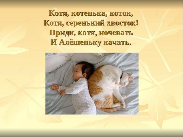 Котя, котенька, коток, Котя, серенький хвосток! Приди, котя, ночевать И Алёше...