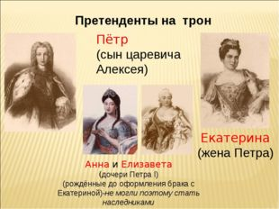 Претенденты на трон Пётр (сын царевича Алексея) Екатерина (жена Петра) Анна и