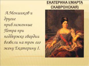 А.Меншиков и другие приближенные Петра при поддержке гвардии возвели на трон