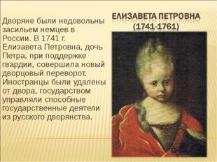 Дворяне были недовольны засильем немцев в России. В 1741 г. Елизавета Петровн