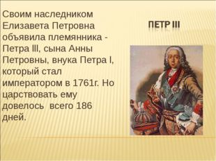 Своим наследником Елизавета Петровна объявила племянника - Петра lll, сына Ан