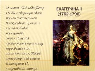 28 июня 1762 года Петр III был свергнут своей женой Екатериной Алексеевной, у