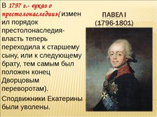 В 1797 г.- «указ о престолонаследии»( изменил порядок престолонаследия- власт