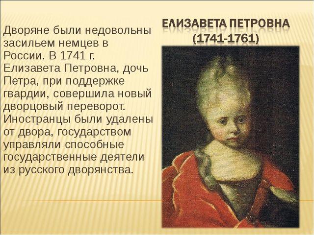 Дворяне были недовольны засильем немцев в России. В 1741 г. Елизавета Петровн...