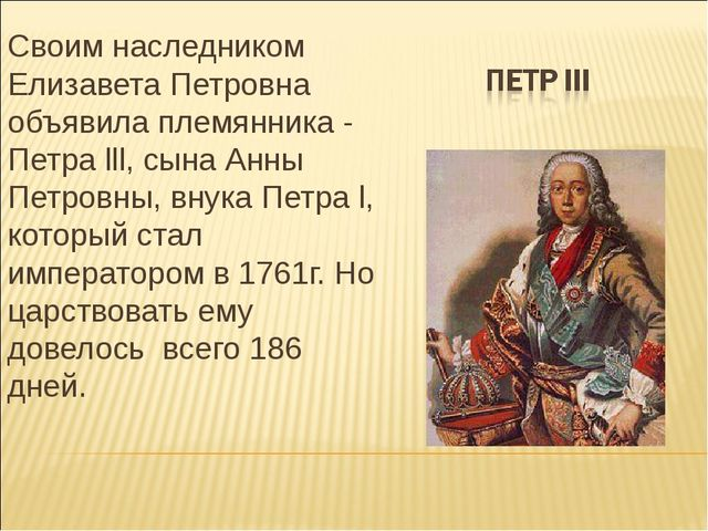 Своим наследником Елизавета Петровна объявила племянника - Петра lll, сына Ан...