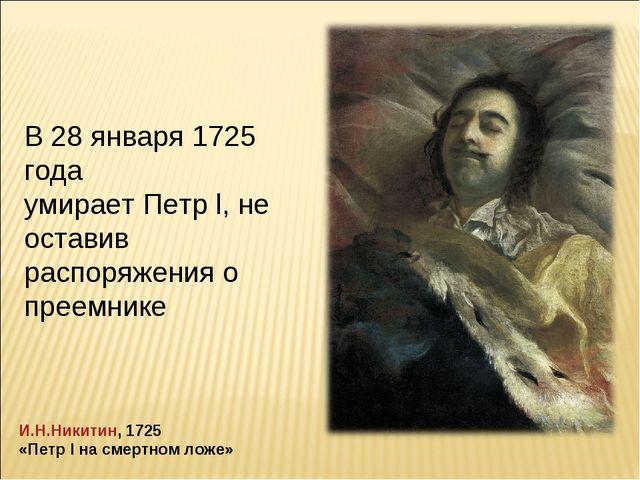 В 28 января 1725 года умирает Петр l, не оставив распоряжения о преемнике И.Н...