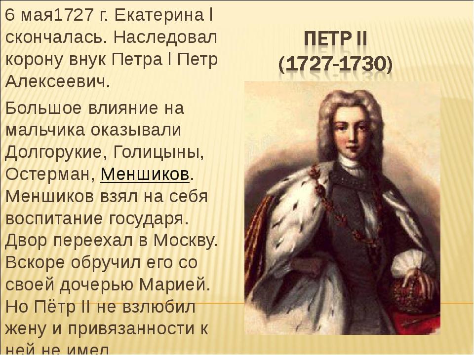 6 мая1727 г. Екатерина l скончалась. Наследовал корону внук Петра l Петр Алек...