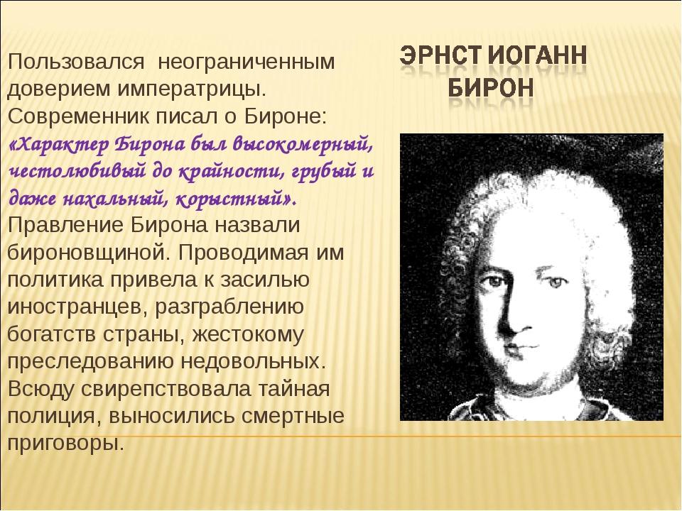 Пользовался неограниченным доверием императрицы. Современник писал о Бироне:...