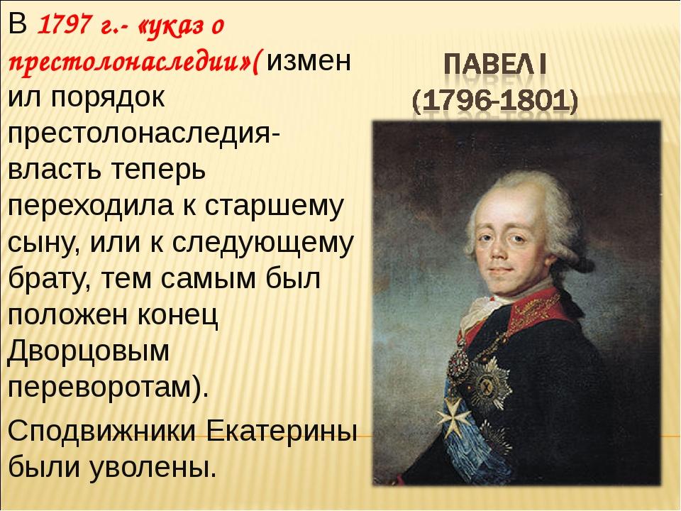 В 1797 г.- «указ о престолонаследии»( изменил порядок престолонаследия- власт...