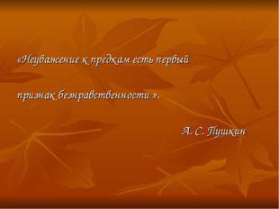 «Неуважение к предкам есть первый признак безнравственности ». А. С. Пушкин