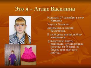 Это я – Атлас Василина Родилась 27 сентября в селе Каменка. Учусь в 8 классе.