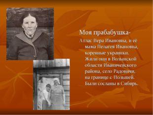 Моя прабабушка- Атлас Вера Ивановна, и её мама Пелагея Ивановна, коренные ук