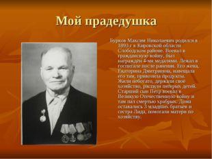 Мой прадедушка Бурков Максим Николаевич родился в 1893 г в Кировской области