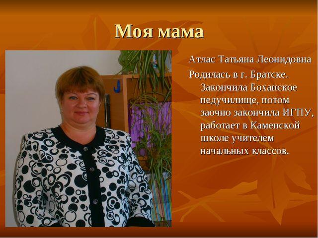 Моя мама Атлас Татьяна Леонидовна Родилась в г. Братске. Закончила Боханское...