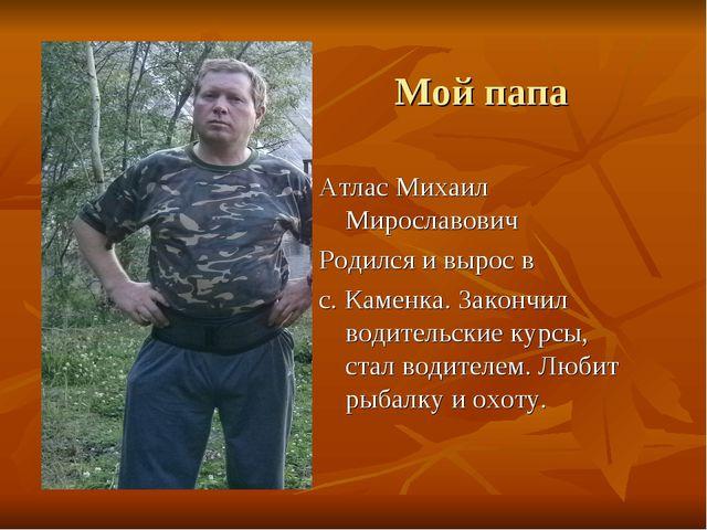 Мой папа Атлас Михаил Мирославович Родился и вырос в с. Каменка. Закончил вод...