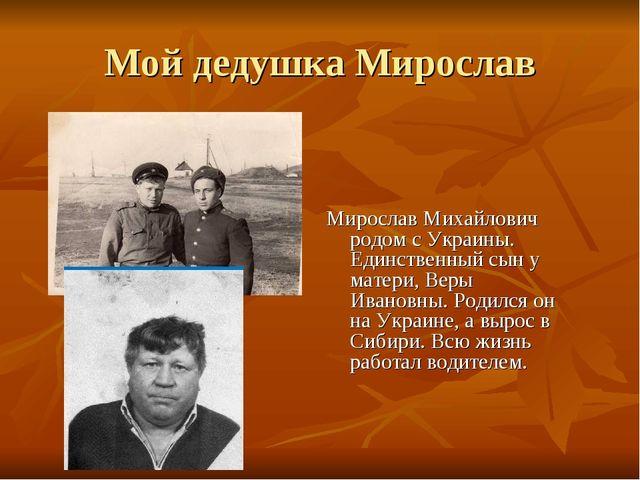 Мой дедушка Мирослав Мирослав Михайлович родом с Украины. Единственный сын у...