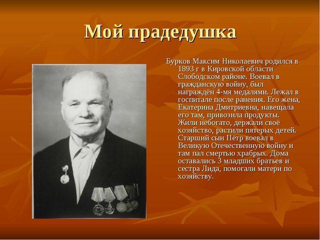 Мой прадедушка Бурков Максим Николаевич родился в 1893 г в Кировской области...