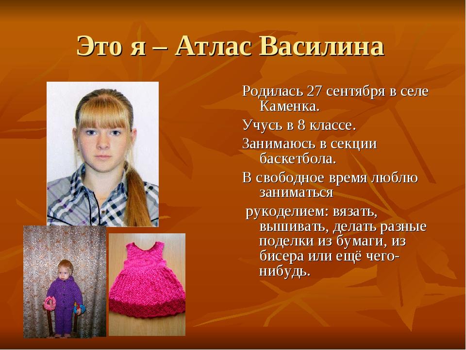 Это я – Атлас Василина Родилась 27 сентября в селе Каменка. Учусь в 8 классе....