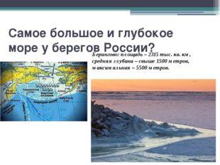 Самое большое и глубокое море у берегов России? Берингово: площадь – 2315 тыс