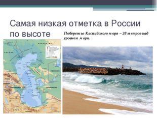 Самая низкая отметка в России по высоте Побережье Каспийского моря – 28 метро