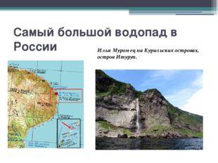 Самый большой водопад в России Илья Муромец на Курильских островах, остров Ит