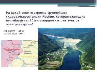 На какой реке построена крупнейшая гидроэлектростанция России, которая ежегод