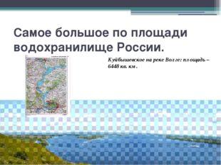 Самое большое по площади водохранилище России. Куйбышевское на реке Волге: пл