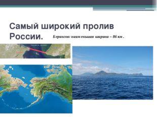 Самый широкий пролив России. Берингов: наименьшая ширина – 86 км.