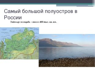 Самый большой полуостров в России Таймыр: площадь – около 400 тыс. кв. км.