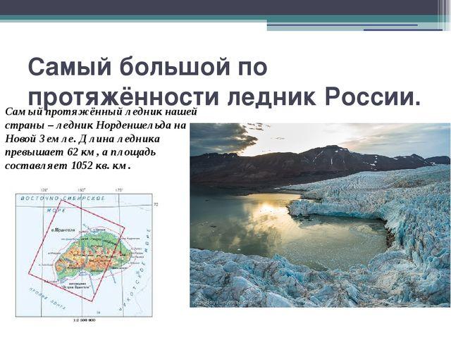 Самый большой по протяжённости ледник России. Самый протяжённый ледник нашей...