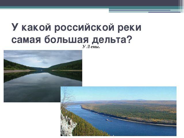 У какой российской реки самая большая дельта? У Лены.