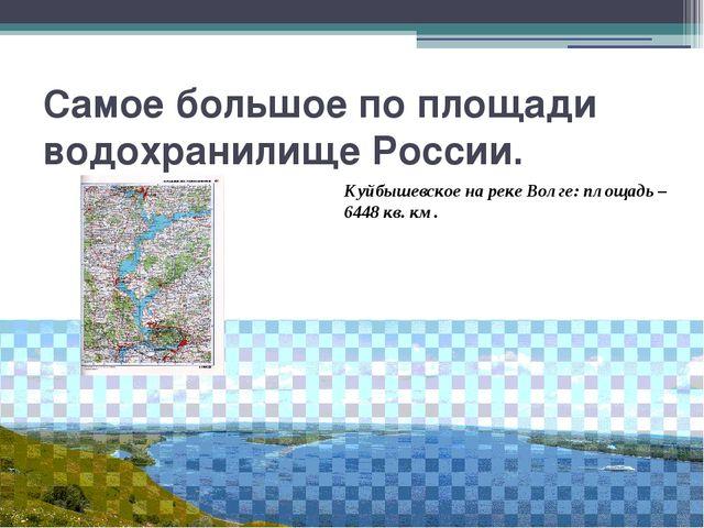 Самое большое по площади водохранилище России. Куйбышевское на реке Волге: пл...
