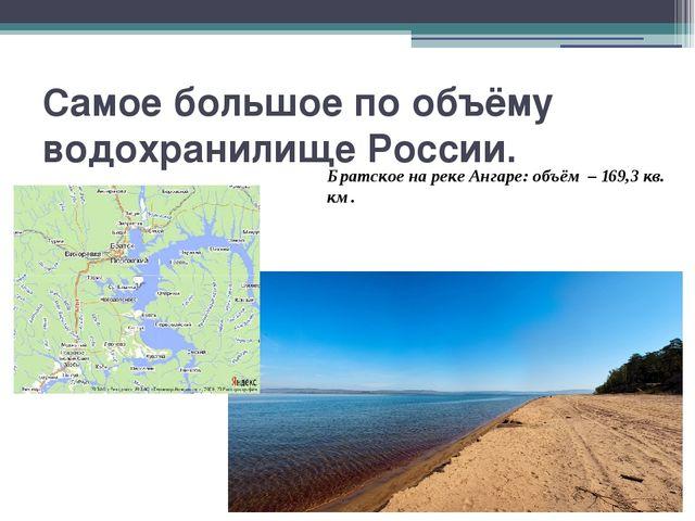 Самое большое по объёму водохранилище России. Братское на реке Ангаре: объём...