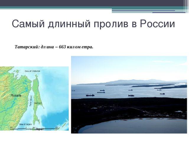 Самый длинный пролив в России Татарский: длина – 663 километра.