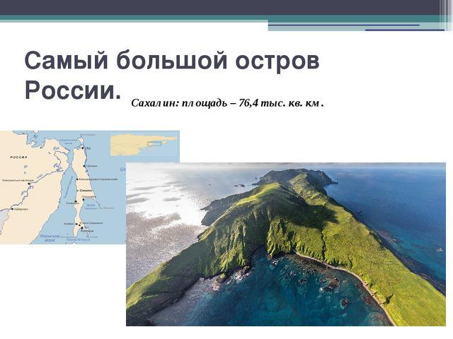 Самый большой остров России. Сахалин: площадь – 76,4 тыс. кв. км.
