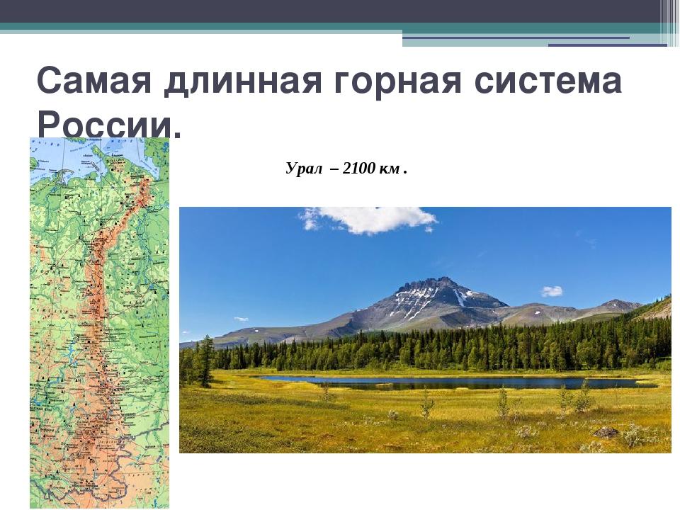 Самая длинная горная система России. Урал – 2100 км.