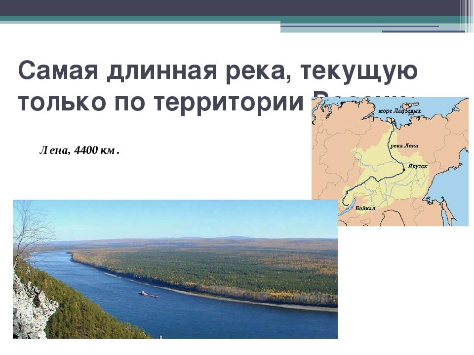 Самая длинная река, текущую только по территории России. Лена, 4400 км.