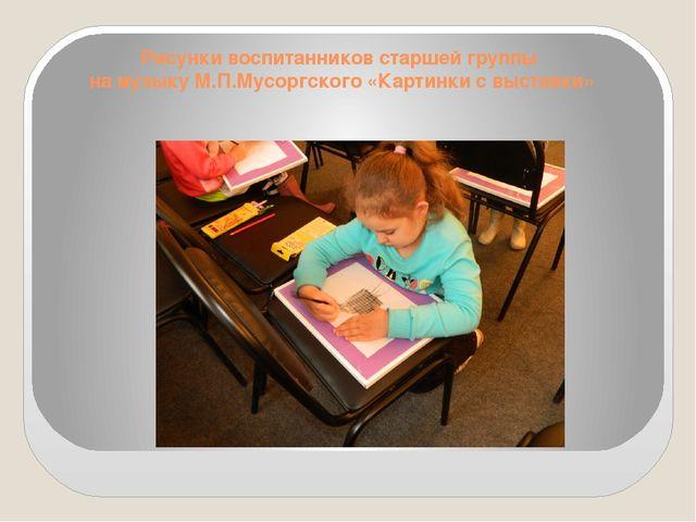 Рисунки воспитанников старшей группы на музыку М.П.Мусоргского «Картинки с вы...
