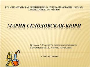 Беисова А.Т.-учитель физики и математики Кожахметова К.Е.-учитель математики