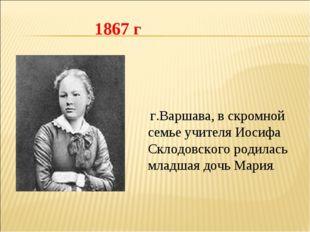 г.Варшава, в скромной семье учителя Иосифа Склодовского родилась младшая доч