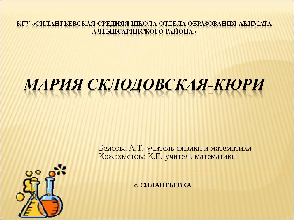 Беисова А.Т.-учитель физики и математики Кожахметова К.Е.-учитель математики...