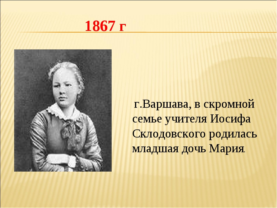 г.Варшава, в скромной семье учителя Иосифа Склодовского родилась младшая доч...