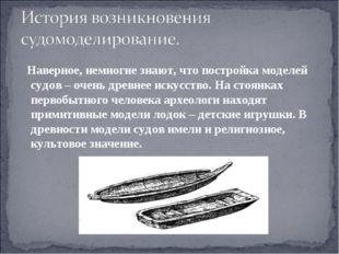 Наверное, немногие знают, что постройка моделей судов – очень древнее искус